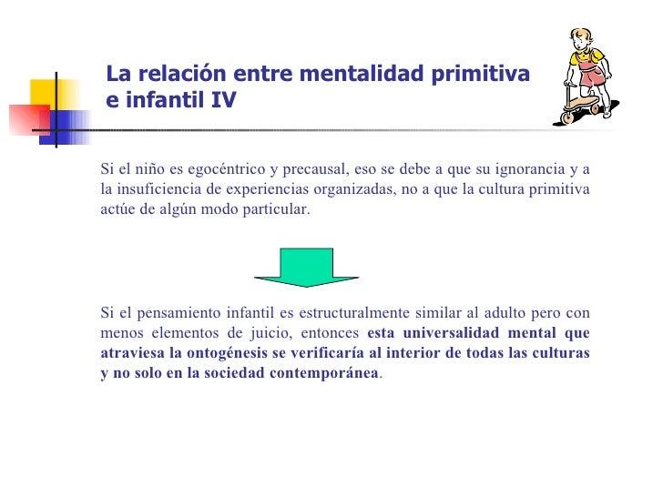 La relación entre mentalidad primitivae infantil IVSi el niño es egocéntrico y precausal, eso se debe a que su ignorancia ...
