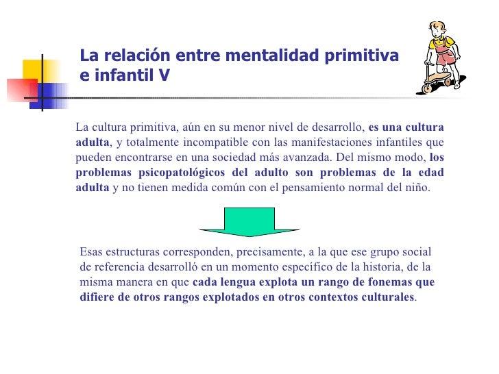 La relación entre mentalidad primitivae infantil VLa cultura primitiva, aún en su menor nivel de desarrollo, es una cultur...