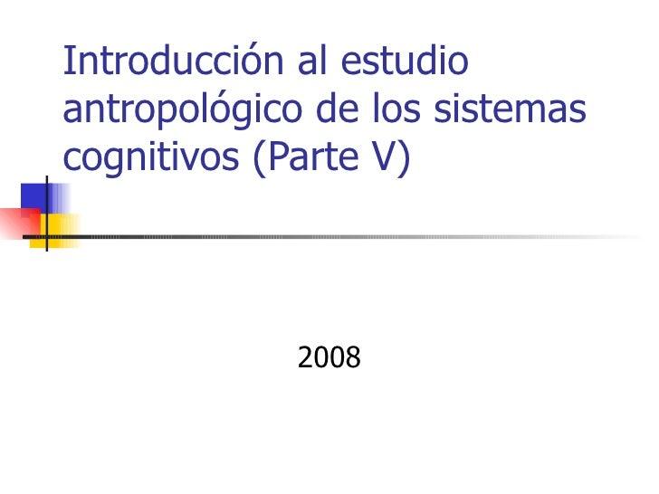 Introducción al estudioantropológico de los sistemascognitivos (Parte V)            2008