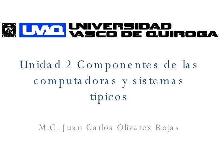 Unidad 2 Componentes de las computadoras y sistemas típicos M.C. Juan Carlos Olivares Rojas