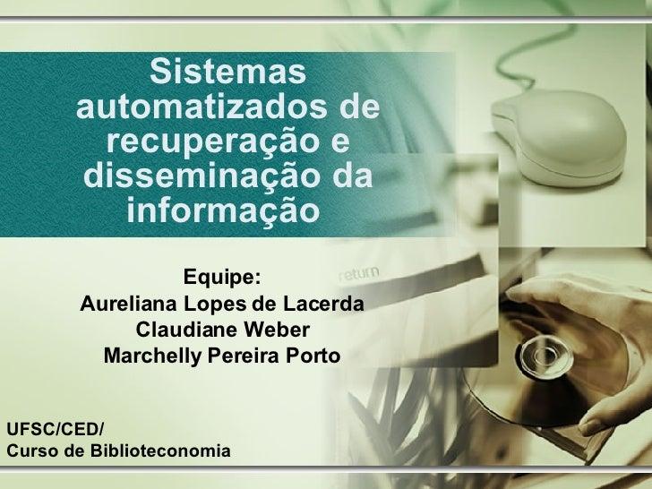 Sistemas automatizados de recuperação e disseminação da informação  Equipe: Aureliana Lopes de Lacerda Claudiane Weber Mar...