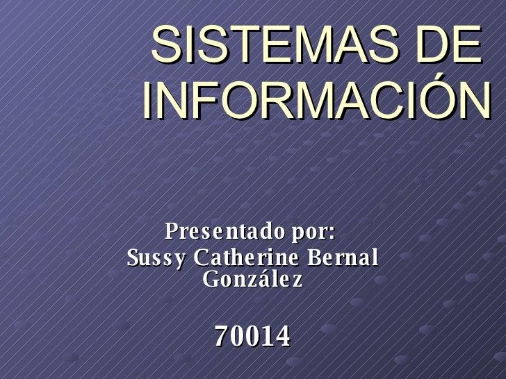 SISTEMAS DE INFORMACIÓN Presentado por:  Sussy Catherine Bernal González 70014