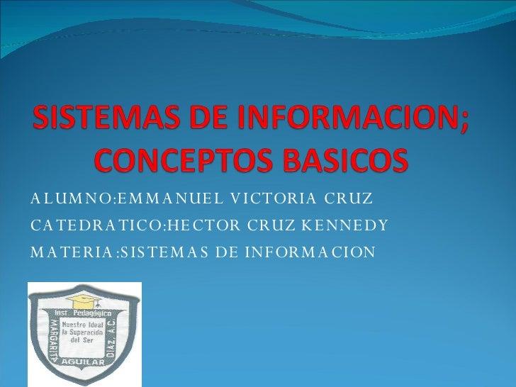 ALUMNO:EMMANUEL VICTORIA CRUZ CATEDRATICO:HECTOR CRUZ KENNEDY MATERIA:SISTEMAS DE INFORMACION
