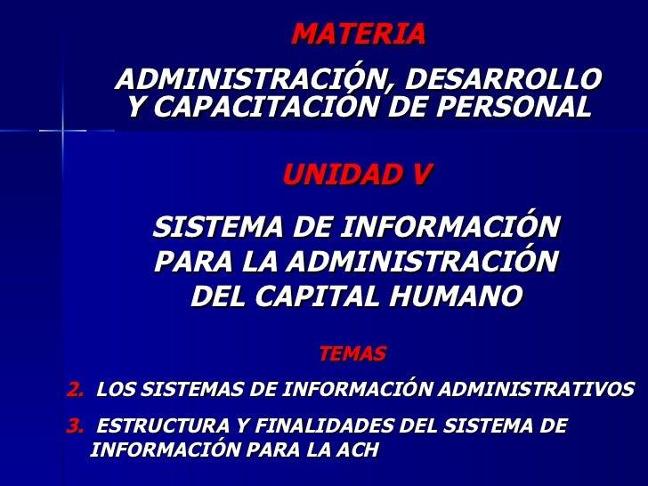 UNIDAD V SISTEMA DE INFORMACIÓN PARA LA ADMINISTRACIÓN DEL CAPITAL HUMANO <ul><li>TEMAS </li></ul><ul><li>LOS SISTEMAS DE ...