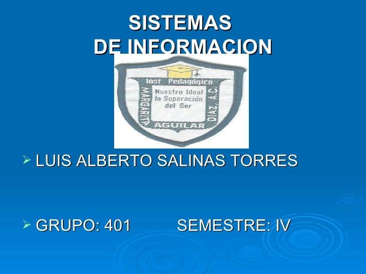 SISTEMAS  DE INFORMACION <ul><li>LUIS ALBERTO SALINAS TORRES </li></ul><ul><li>GRUPO: 401  SEMESTRE: IV </li></ul>