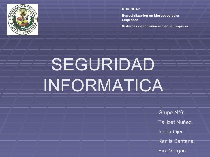 SEGURIDAD INFORMATICA Grupo N°6: Tailizet Nuñez. Iraida Ojer. Kenlis Santana. Eira Vergara. UCV-CEAP Especialización en Me...