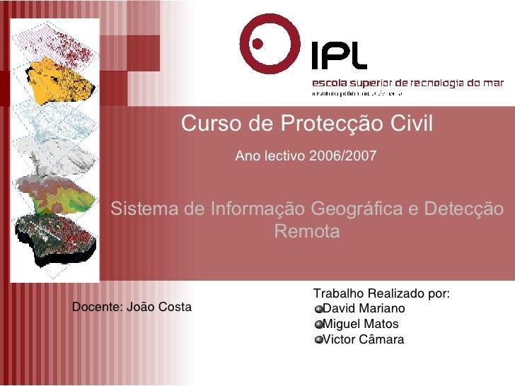 Curso de Protecção Civil   Ano lectivo 2006/2007   Sistema de Informação Geográfica e Detecção Remota Docente: João Costa ...
