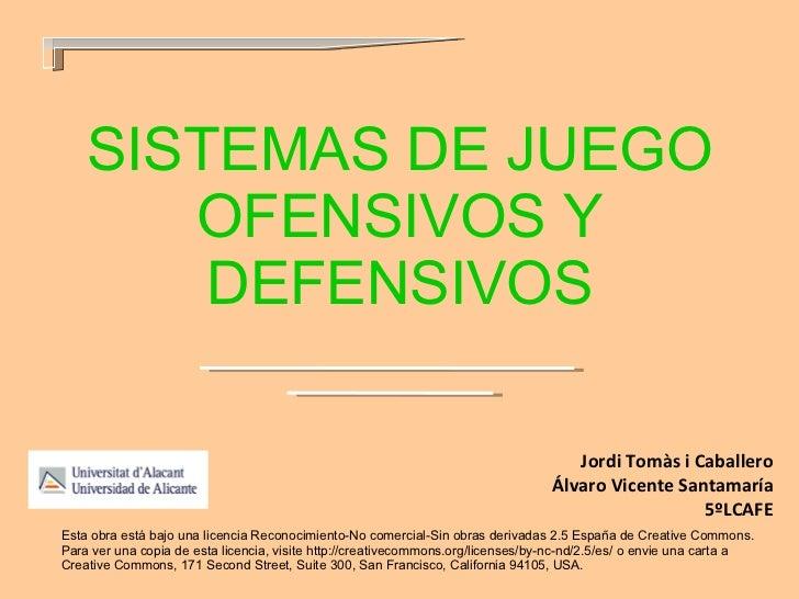 SISTEMAS DE JUEGO OFENSIVOS Y DEFENSIVOS Jordi Tomàs i Caballero Álvaro Vicente Santamaría 5ºLCAFE Esta obra está bajo una...