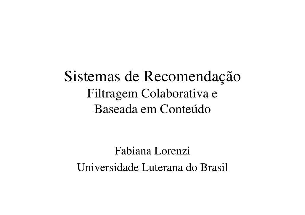 Sistemas de Recomendação    Filtragem Colaborativa e     Baseada em Conteúdo           Fabiana Lorenzi  Universidade Luter...
