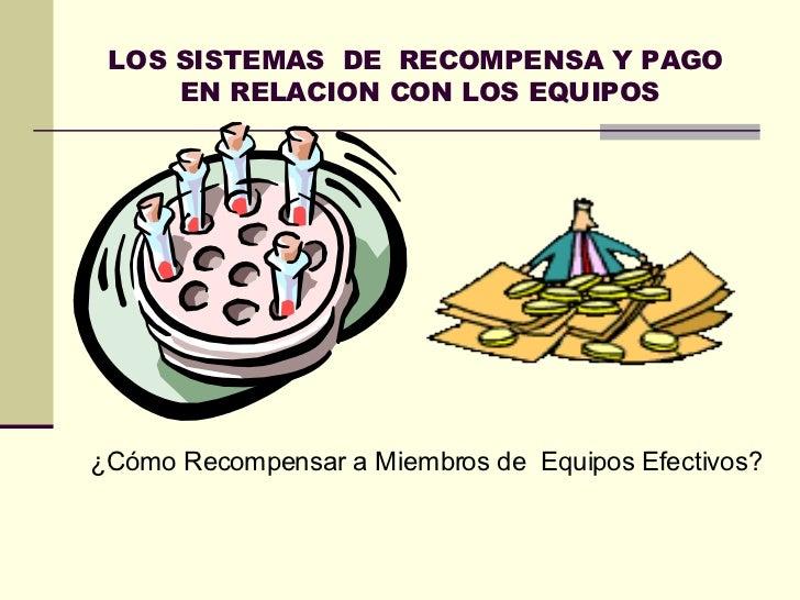 LOS SISTEMAS  DE  RECOMPENSA Y  PAGO  EN RELACION CON LOS EQUIPOS ¿Cómo Recompensar a Miembros de  Equipos Efectivos?