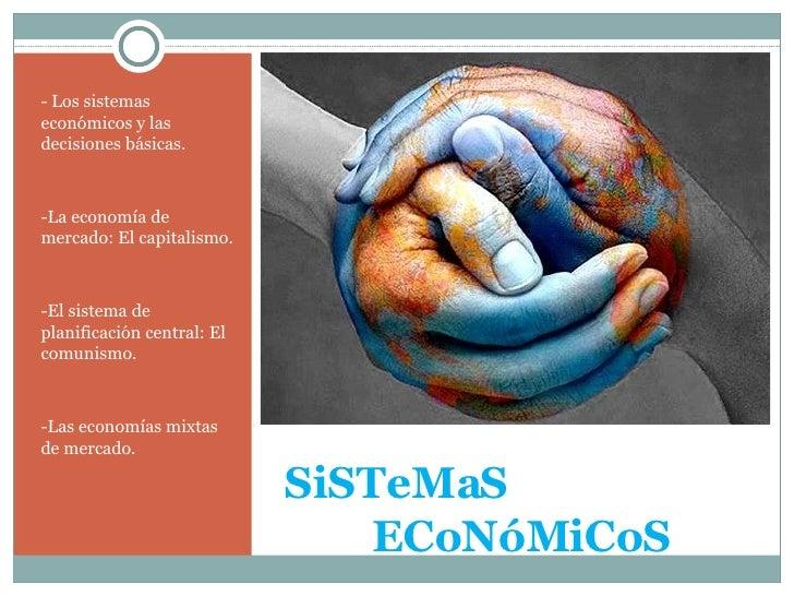 SiSTeMaS   ECoNóMiCoS <ul><li>- Los sistemas económicos y las decisiones básicas. </li></ul><ul><li>-La economía de merc...