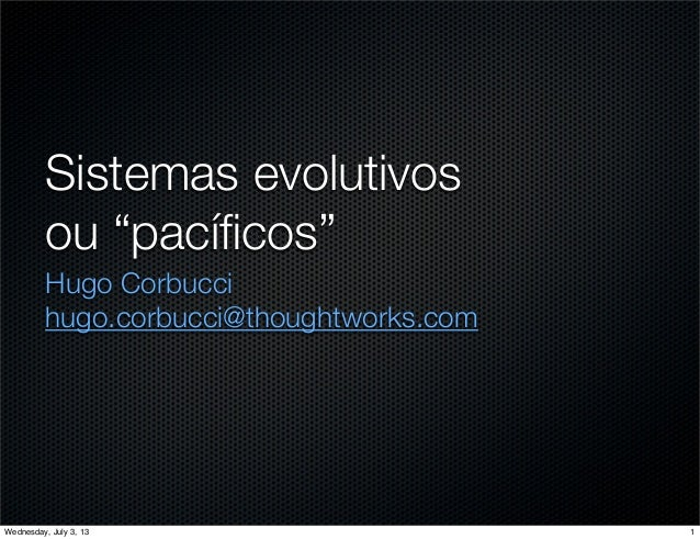 "Sistemas evolutivos ou ""pacíficos"" Hugo Corbucci hugo.corbucci@thoughtworks.com 1Wednesday, July 3, 13"
