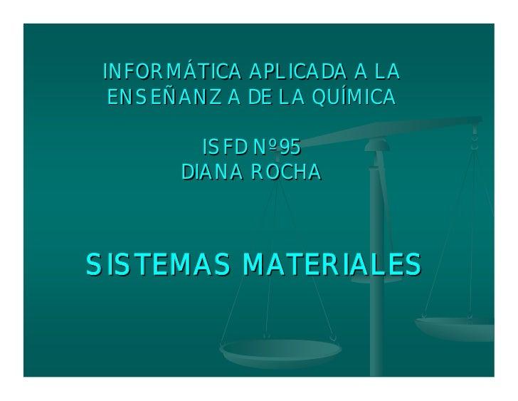 INFORMÁTICA APLICADA A LA  ENSEÑANZA DE LA QUÍMICA          ISFD Nº 95       DIANA ROCHA    SISTEMAS MATERIALES