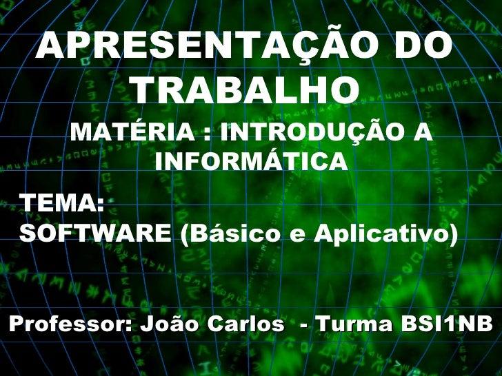 Professor: João Carlos  - Turma BSI1NB TEMA:  SOFTWARE (Básico e Aplicativo) APRESENTAÇÃO DO TRABALHO MATÉRIA : INTRODUÇÃO...