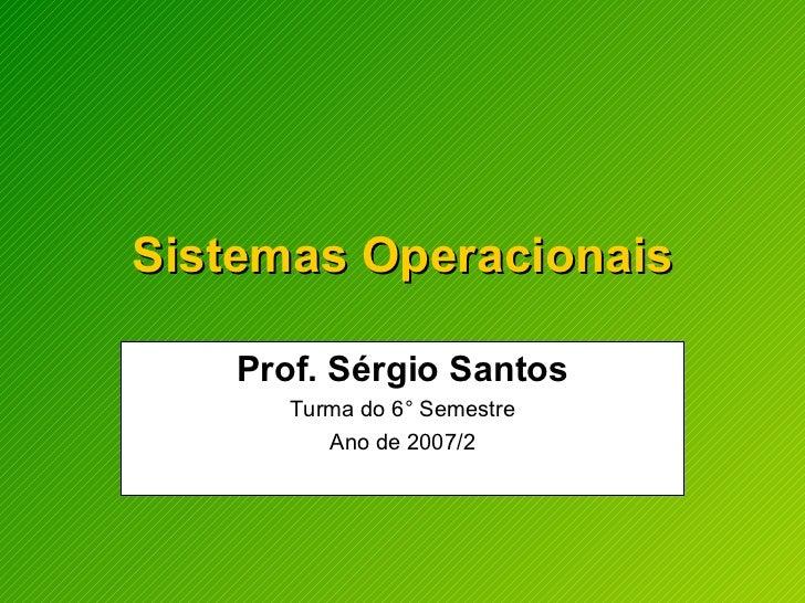 Sistemas Operacionais Prof. Sérgio Santos Turma do 6° Semestre Ano de 2007/2