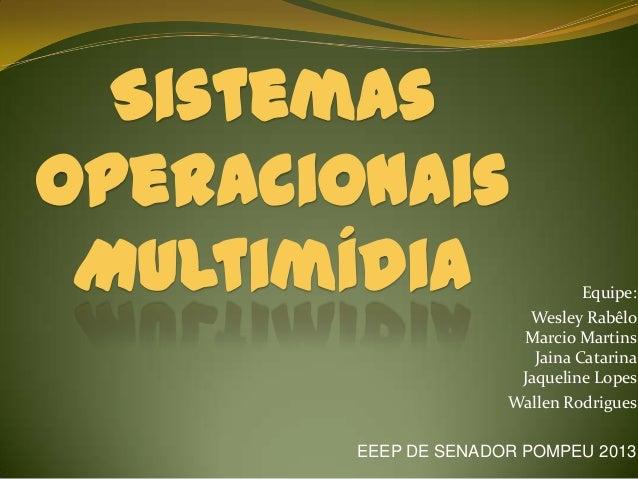 Sistemas Operacionais Multimídia Equipe: Wesley Rabêlo Marcio Martins Jaina Catarina Jaqueline Lopes Wallen Rodrigues EEEP...