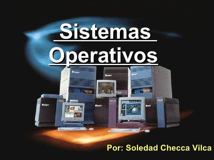Sistemas  Operativos   Por: Soledad Checca Vilca