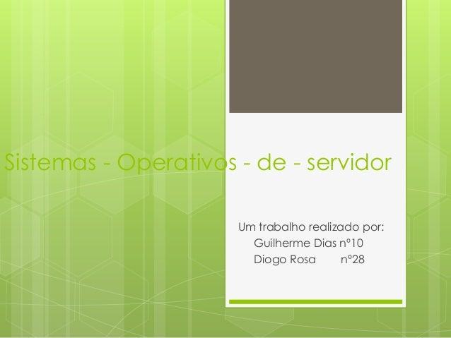 Sistemas - Operativos - de - servidor Um trabalho realizado por: Guilherme Dias nº10 Diogo Rosa nº28