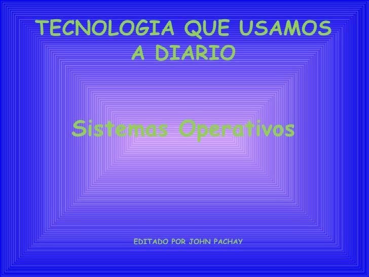 TECNOLOGIA QUE USAMOS A DIARIO Sistemas Operativos   EDITADO POR JOHN PACHAY