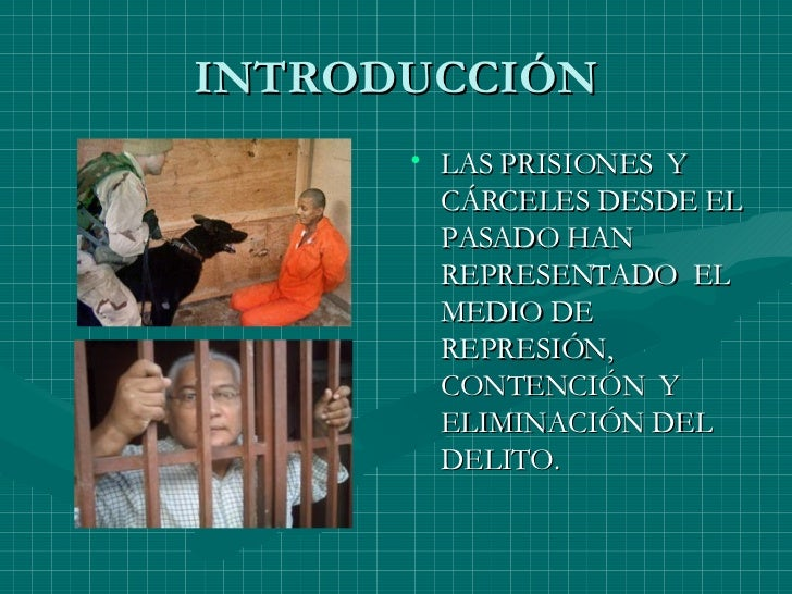 INTRODUCCIÓN <ul><li>LAS PRISIONES  Y CÁRCELES DESDE EL PASADO HAN REPRESENTADO  EL MEDIO DE REPRESIÓN, CONTENCIÓN  Y ELIM...
