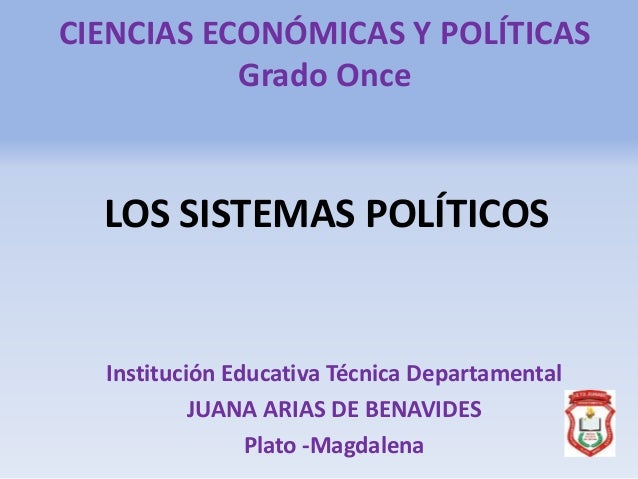 CIENCIAS ECONÓMICAS Y POLÍTICAS Grado Once LOS SISTEMAS POLÍTICOS Institución Educativa Técnica Departamental JUANA ARIAS ...