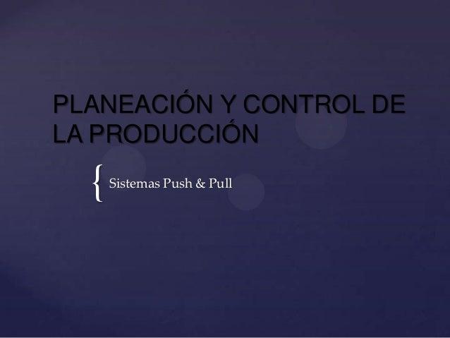 PLANEACIÓN Y CONTROL DELA PRODUCCIÓN  {   Sistemas Push & Pull
