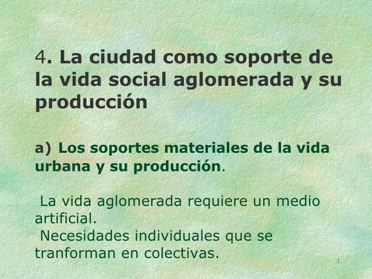 4 . La ciudad como soporte de la vida social aglomerada y su producción a)   Los soportes materiales de la vida urbana y s...