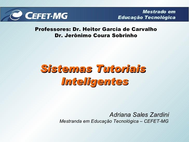 Sistemas Tutoriais  Inteligentes Adriana Sales Zardini Mestranda em Educação Tecnológica – CEFET-MG Professores: Dr. Heito...