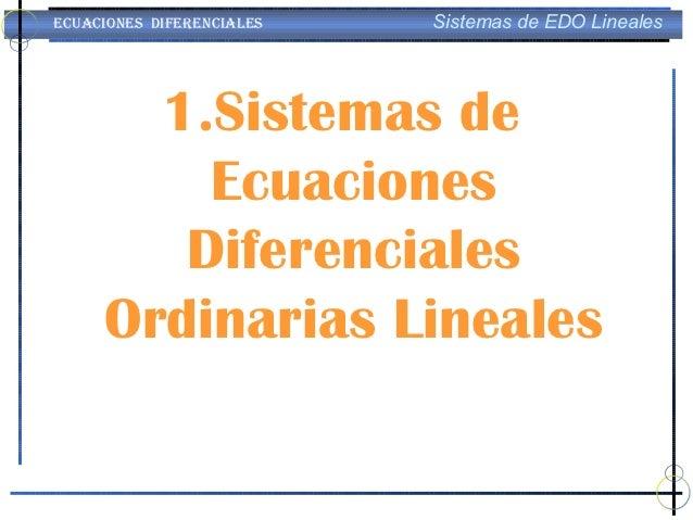 ECUACIONES DIFERENCIALES   Sistemas de EDO Lineales       1.Sistemas de         Ecuaciones        Diferenciales     Ordina...