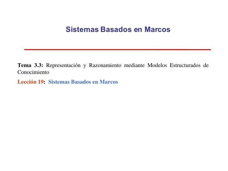 Sistemas Basados en Marcos Tema 3.3:  Representación y Razonamiento mediante Modelos Estructurados de Conocimiento Lección...