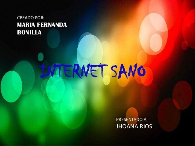 CREADO POR:MARIA FERNANDABONILLA         INTERNET SANO                  PRESENTADO A:                  JHOANA RIOS