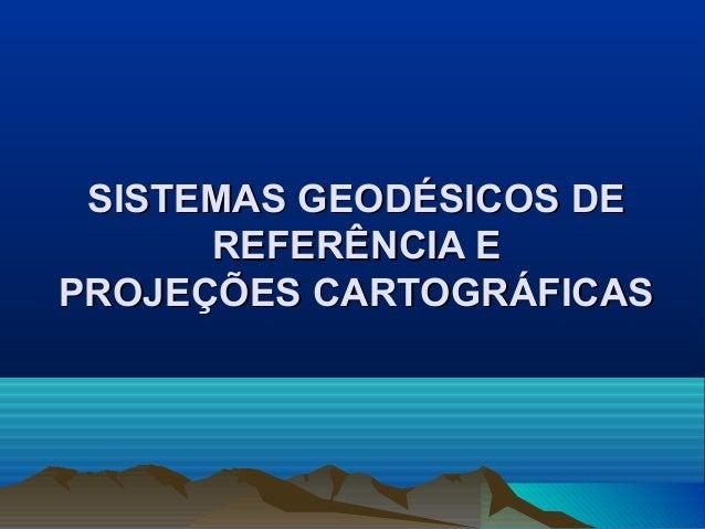 SISTEMAS GEODÉSICOS DE      REFERÊNCIA EPROJEÇÕES CARTOGRÁFICAS