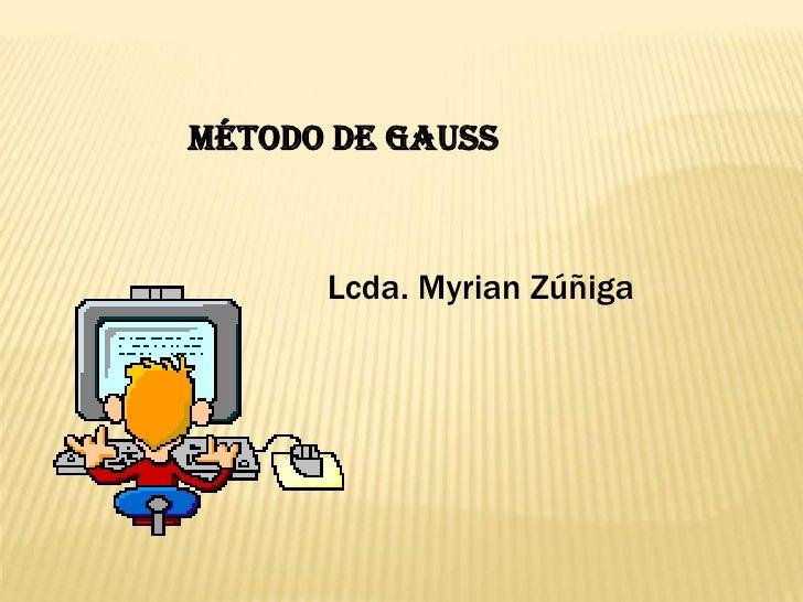 Método de gauss<br />Lcda. Myrian Zúñiga<br />