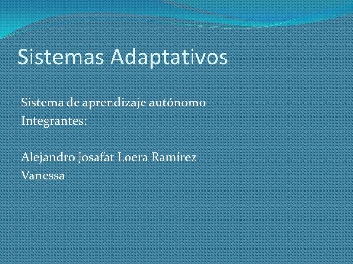 Sistemas Adaptativos<br />Sistema de aprendizaje autónomo<br />Integrantes:<br />Alejandro Josafat Loera Ramírez<br />Vane...