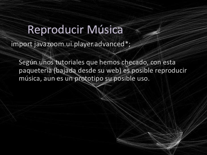 Reproducir Músicaimport javazoom.ui.player.advanced*;  Según unos tutoriales que hemos checado, con esta  paquetería (baja...