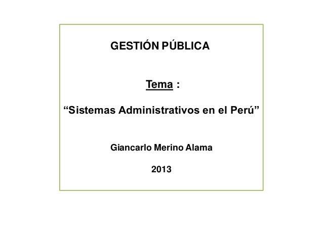 """GESTIÓN PÚBLICA Tema : """"Sistemas Administrativos en el Perú"""" Giancarlo Merino Alama 2013"""