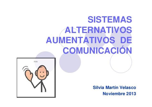 SISTEMAS ALTERNATIVOS AUMENTATIVOS DE COMUNICACIÓN Silvia Martín Velasco Noviembre 2013