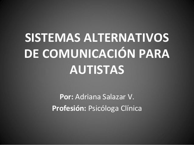SISTEMAS ALTERNATIVOS DE COMUNICACIÓN PARA AUTISTAS Por: Adriana Salazar V. Profesión: Psicóloga Clínica