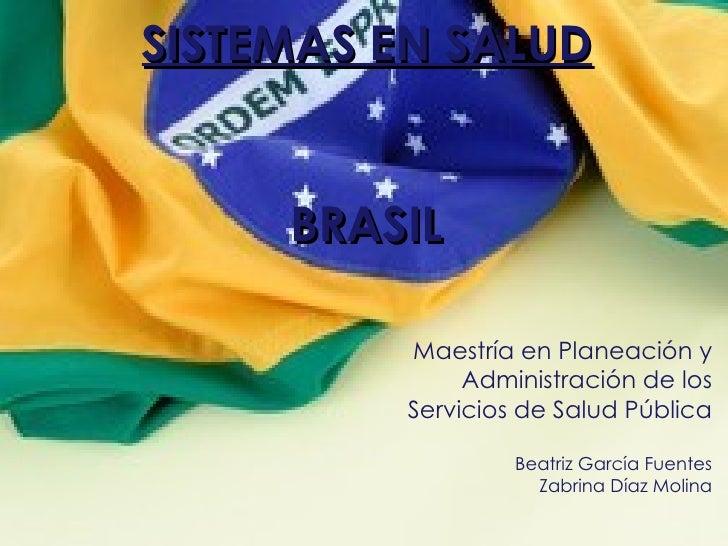 SISTEMAS EN SALUD BRASIL Maestría en Planeación y Administración de los Servicios de Salud Pública Beatriz García Fuentes ...