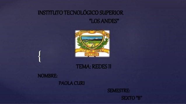 """{ INSTITUTOTECNOLÓGICO SUPERIOR """"LOS ANDES"""" NOMBRE: PAOLACURI SEMESTRE: SEXTO """"B"""" TEMA: REDES II"""