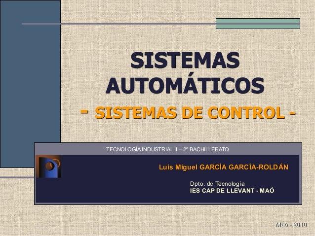 SISTEMAS AUTOMÁTICOS  - SISTEMAS DE CONTROL - Luis Miguel GARCÍA GARCÍA-ROLDÁN Dpto. de Tecnología IES CAP DE LLEVANT - M...