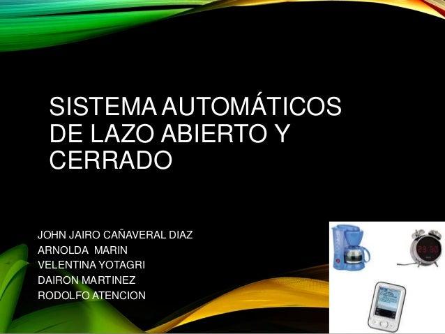 SISTEMA AUTOMÁTICOS DE LAZO ABIERTO Y CERRADO JOHN JAIRO CAÑAVERAL DIAZ ARNOLDA MARIN VELENTINA YOTAGRI DAIRON MARTINEZ RO...