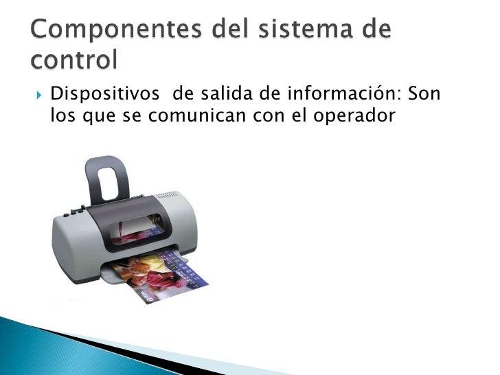 Dispositivos  de salida de información: Son los que se comunican con el operador <br />Componentes del sistema de control<...