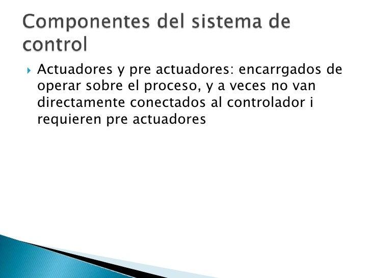 Actuadores y pre actuadores: encarrgados de operar sobre el proceso, y a veces no van directamente conectados al controlad...