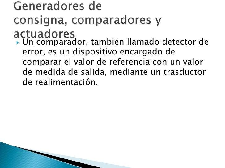 Un comparador, también llamado detector de error, es un dispositivo encargado de comparar el valor de referencia con un va...