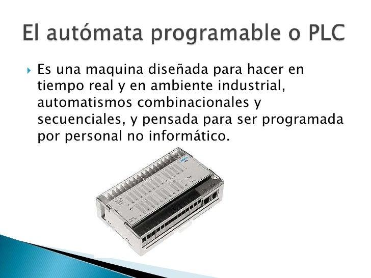 Es una maquina diseñada para hacer en tiempo real y en ambiente industrial, automatismos combinacionales y secuenciales, y...