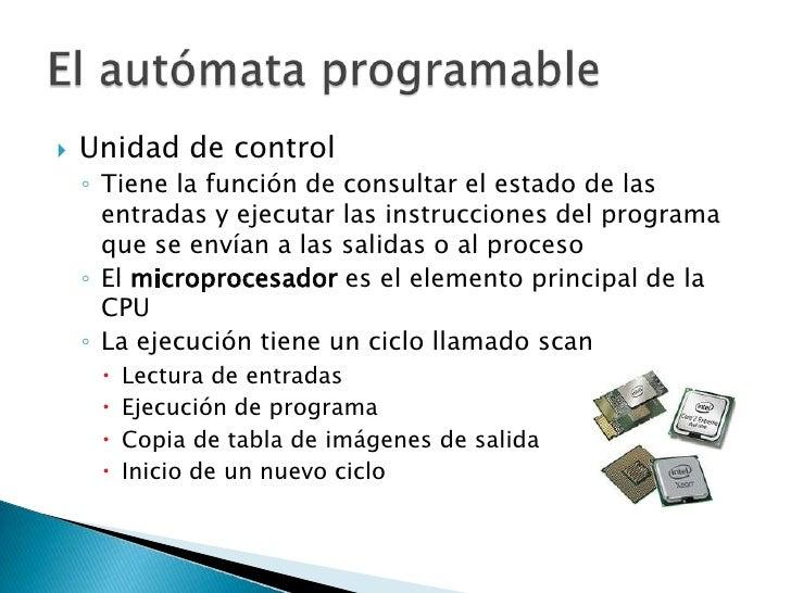 Unidad de control<br />Tiene la función de consultar el estado de las entradas y ejecutar las instrucciones del programa q...