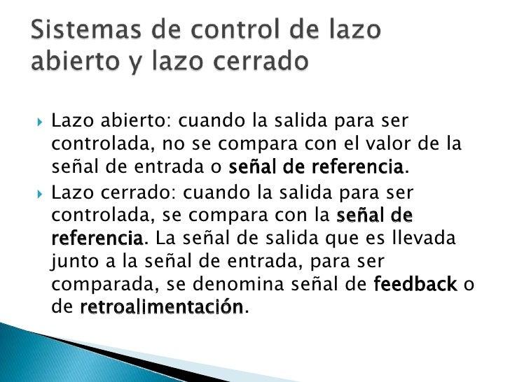 Lazo abierto: cuando la salida para ser controlada, no se compara con el valor de la señal de entrada o señal de referenci...