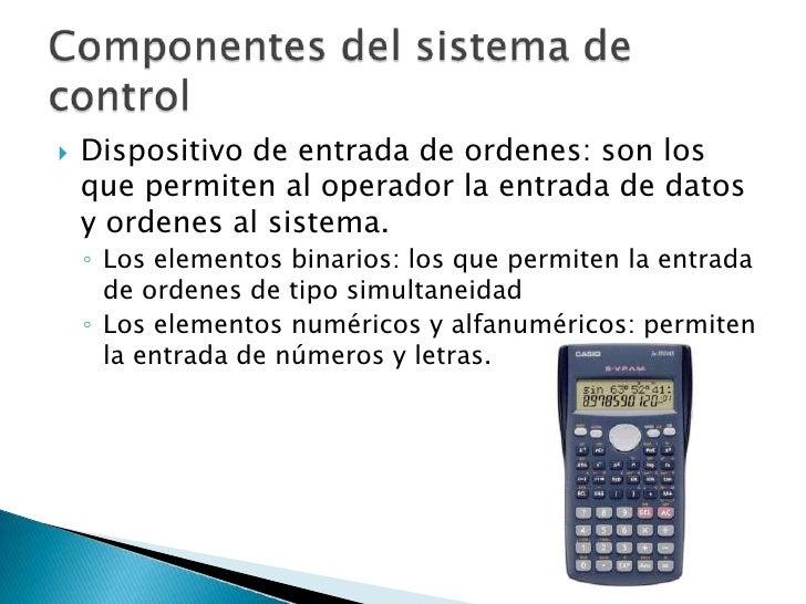 Dispositivo de entrada de ordenes: son los que permiten al operador la entrada de datos y ordenes al sistema.<br />Los ele...