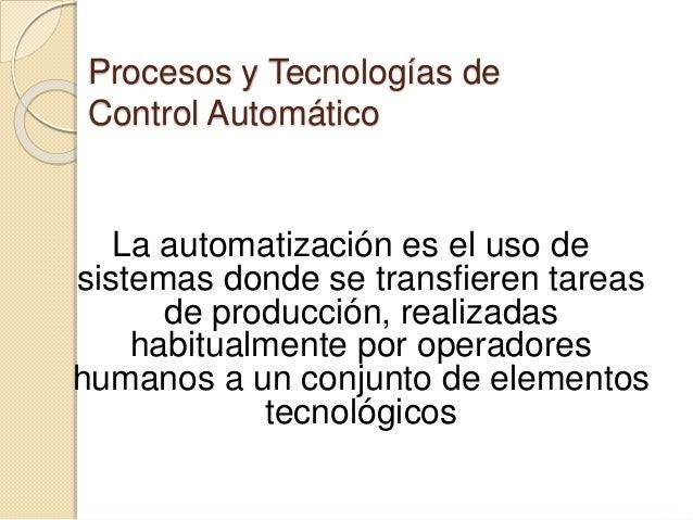 Procesos y Tecnologías de Control Automático La automatización es el uso de sistemas donde se transfieren tareas de produc...